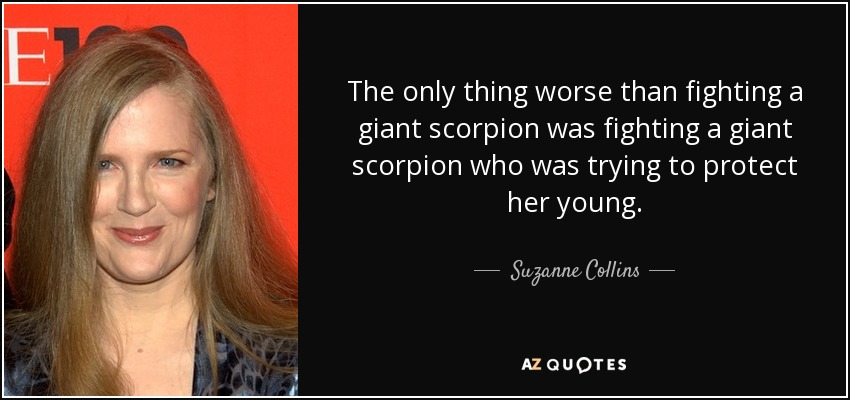 The only thing worse than fighting a giant scorpion was fighting a giant scorpion who was trying to protect her young. - Suzanne Collins
