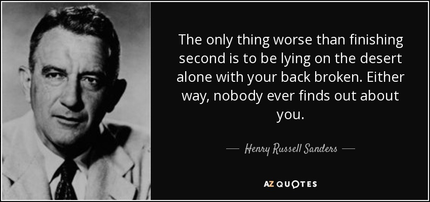 The only thing worse than finishing second is to be lying on the desert alone with your back broken. Either way, nobody ever finds out about you. - Henry Russell Sanders