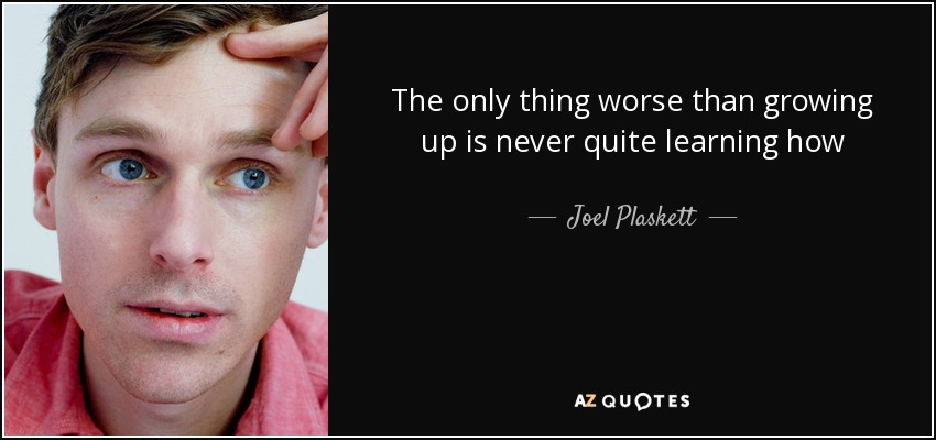 The only thing worse than growing up is never quite learning how - Joel Plaskett