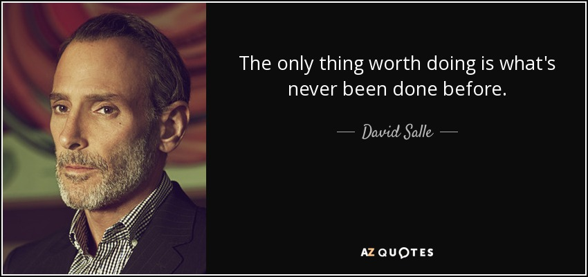 The only thing worth doing is what's never been done before. - David Salle