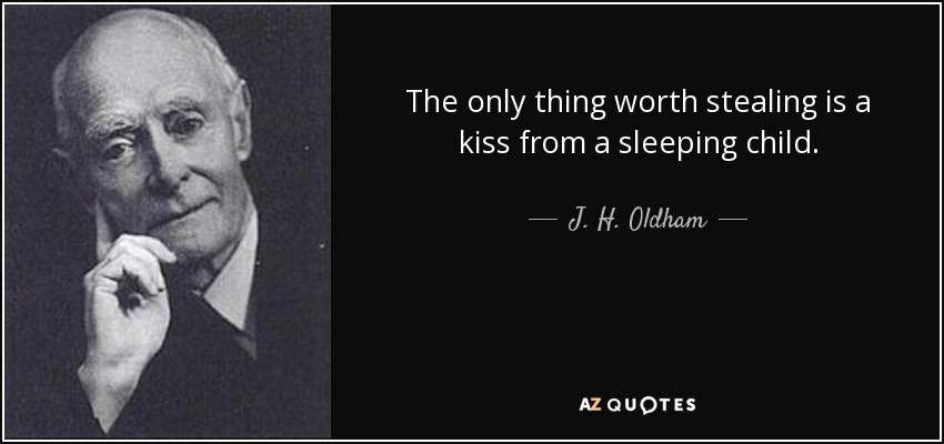 The only thing worth stealing is a kiss from a sleeping child. - J. H. Oldham