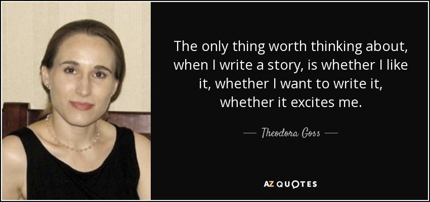The only thing worth thinking about, when I write a story, is whether I like it, whether I want to write it, whether it excites me. - Theodora Goss