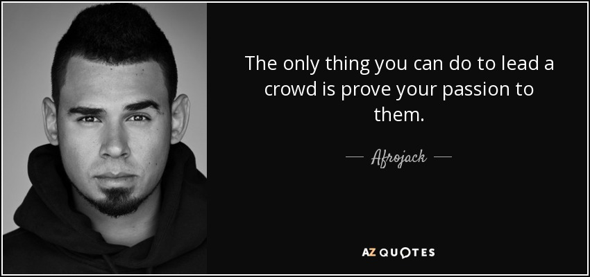 The only thing you can do to lead a crowd is prove your passion to them. - Afrojack