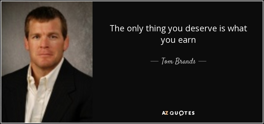 The only thing you deserve is what you earn - Tom Brands