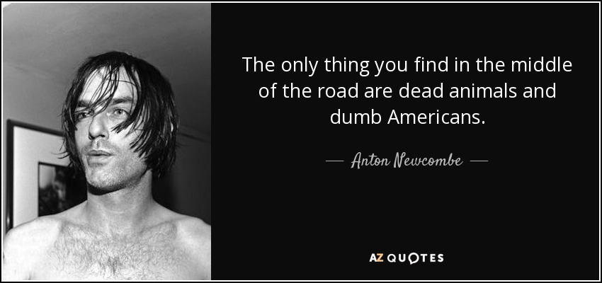 The only thing you find in the middle of the road are dead animals and dumb Americans. - Anton Newcombe