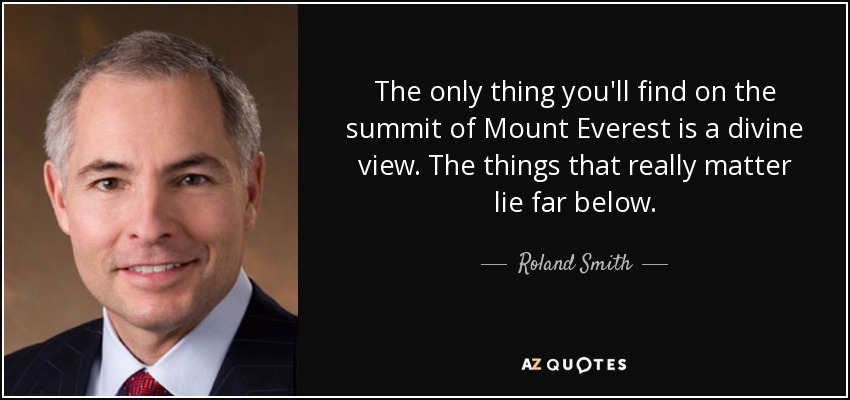 The only thing you'll find on the summit of Mount Everest is a divine view. The things that really matter lie far below. - Roland Smith
