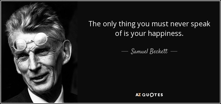 The only thing you must never speak of is your happiness. - Samuel Beckett