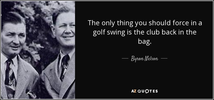 The only thing you should force in a golf swing is the club back in the bag. - Byron Nelson