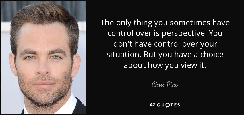 The only thing you sometimes have control over is perspective. You don't have control over your situation. But you have a choice about how you view it. - Chris Pine