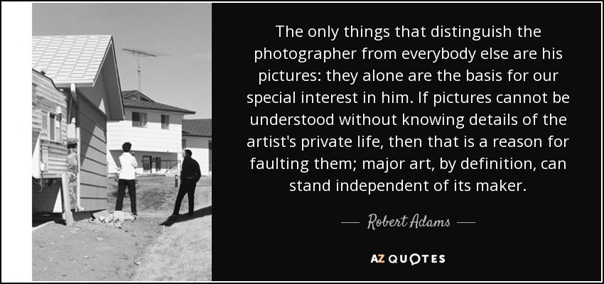 The only things that distinguish the photographer from everybody else are his pictures: they alone are the basis for our special interest in him. If pictures cannot be understood without knowing details of the artist's private life, then that is a reason for faulting them; major art, by definition, can stand independent of its maker. - Robert Adams