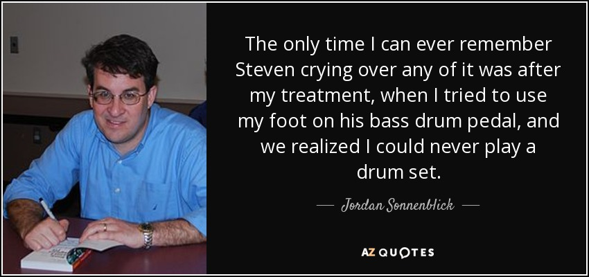 The only time I can ever remember Steven crying over any of it was after my treatment, when I tried to use my foot on his bass drum pedal, and we realized I could never play a drum set. - Jordan Sonnenblick