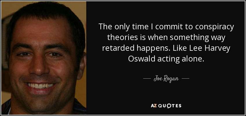 The only time I commit to conspiracy theories is when something way retarded happens. Like Lee Harvey Oswald acting alone. - Joe Rogan