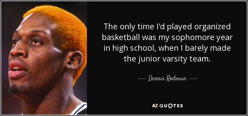 The only time I'd played organized basketball was my sophomore year in high school, when I barely made the junior varsity team. - Dennis Rodman