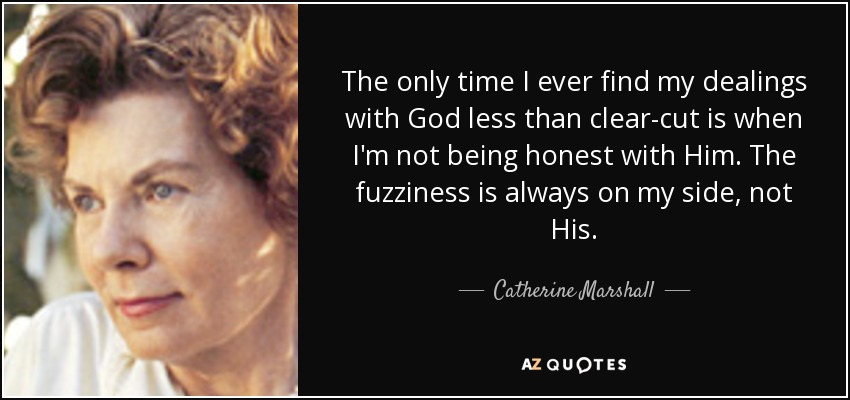 The only time I ever find my dealings with God less than clear-cut is when I'm not being honest with Him. The fuzziness is always on my side, not His. - Catherine Marshall