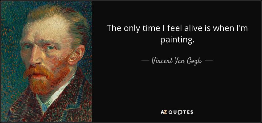 The only time I feel alive is when I'm painting. - Vincent Van Gogh