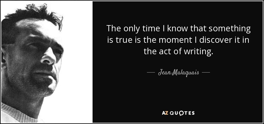 The only time I know that something is true is the moment I discover it in the act of writing. - Jean Malaquais