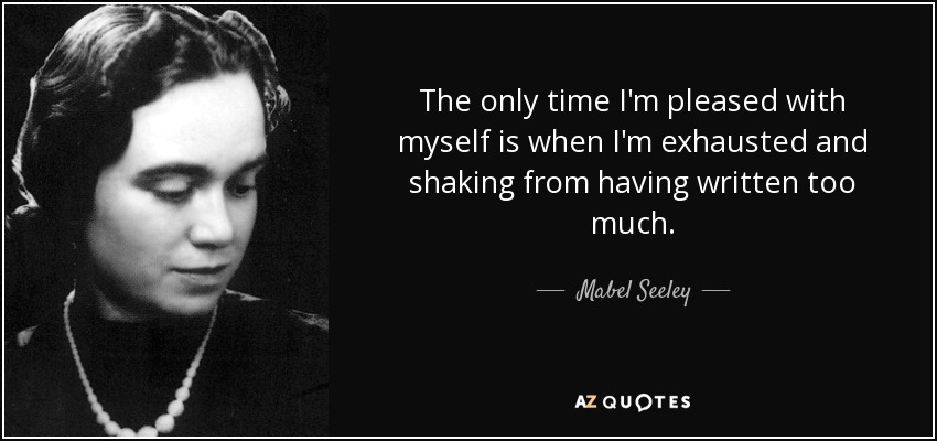 The only time I'm pleased with myself is when I'm exhausted and shaking from having written too much. - Mabel Seeley