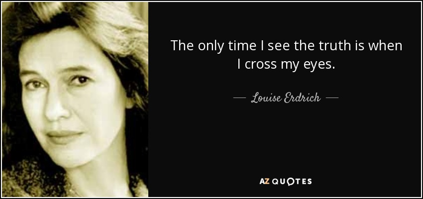 The only time I see the truth is when I cross my eyes. - Louise Erdrich