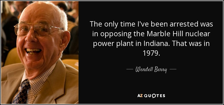 The only time I've been arrested was in opposing the Marble Hill nuclear power plant in Indiana. That was in 1979. - Wendell Berry