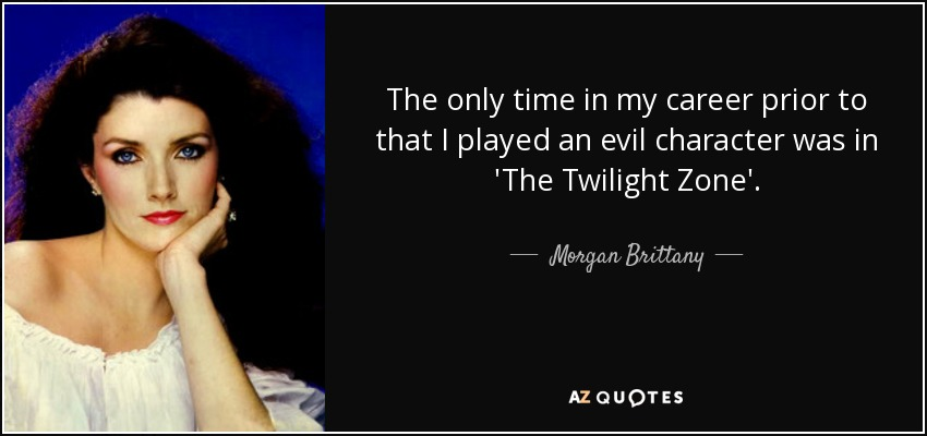 The only time in my career prior to that I played an evil character was in 'The Twilight Zone'. - Morgan Brittany