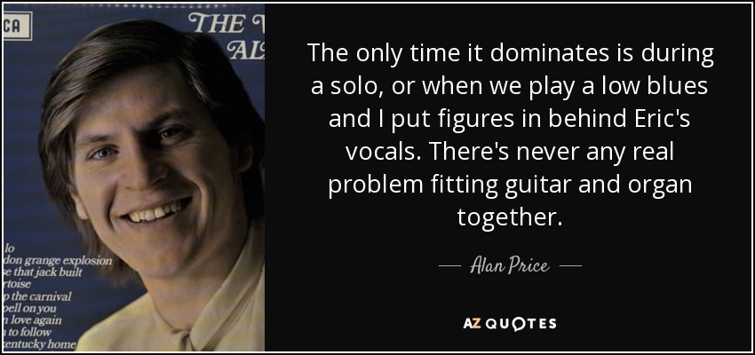 The only time it dominates is during a solo, or when we play a low blues and I put figures in behind Eric's vocals. There's never any real problem fitting guitar and organ together. - Alan Price