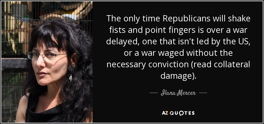 The only time Republicans will shake fists and point fingers is over a war delayed, one that isn't led by the US, or a war waged without the necessary conviction (read collateral damage). - Ilana Mercer