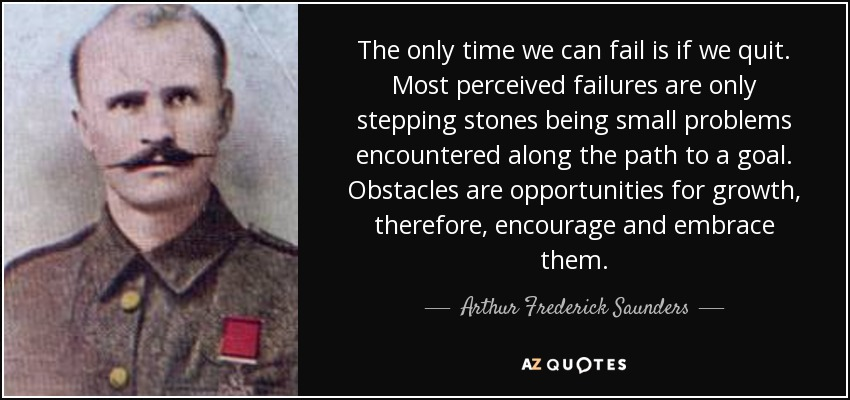 The only time we can fail is if we quit. Most perceived failures are only stepping stones being small problems encountered along the path to a goal. Obstacles are opportunities for growth, therefore, encourage and embrace them. - Arthur Frederick Saunders