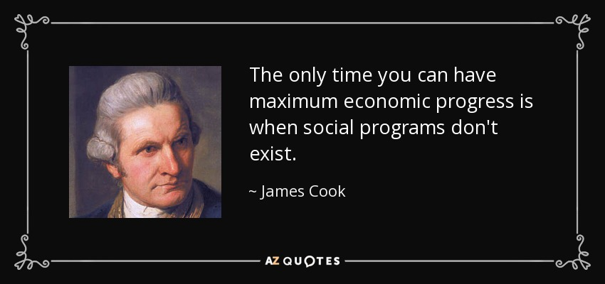 The only time you can have maximum economic progress is when social programs don't exist. - James Cook
