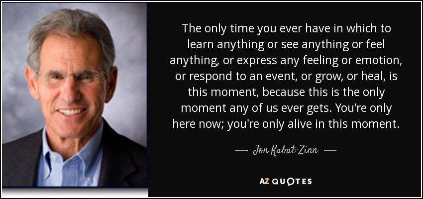 The only time you ever have in which to learn anything or see anything or feel anything, or express any feeling or emotion, or respond to an event, or grow, or heal, is this moment, because this is the only moment any of us ever gets. You're only here now; you're only alive in this moment. - Jon Kabat-Zinn