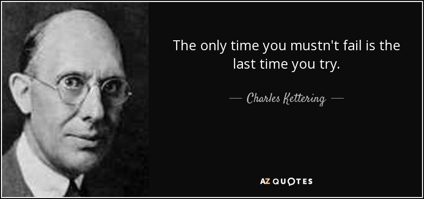 The only time you mustn't fail is the last time you try. - Charles Kettering