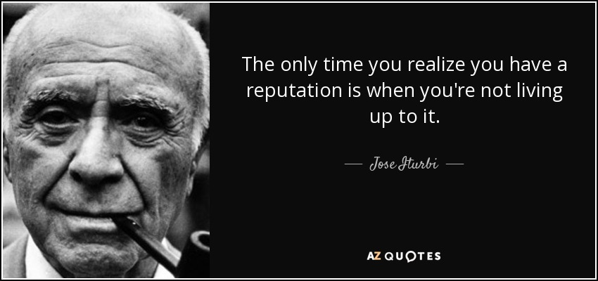 The only time you realize you have a reputation is when you're not living up to it. - Jose Iturbi