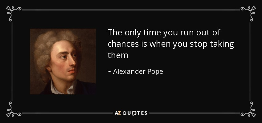 The only time you run out of chances is when you stop taking them - Alexander Pope