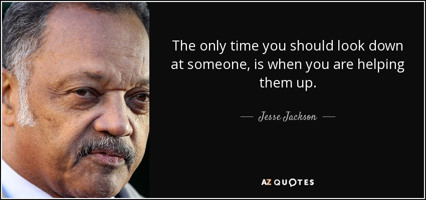 The only time you should look down at someone, is when you are helping them up. - Jesse Jackson