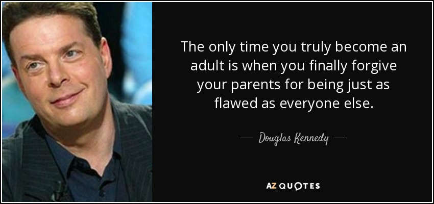 The only time you truly become an adult is when you finally forgive your parents for being just as flawed as everyone else. - Douglas Kennedy