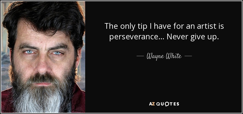The only tip I have for an artist is perseverance... Never give up. - Wayne White