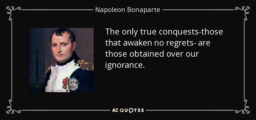 The only true conquests-those that awaken no regrets- are those obtained over our ignorance. - Napoleon Bonaparte