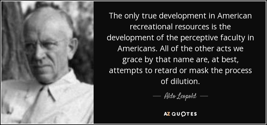 The only true development in American recreational resources is the development of the perceptive faculty in Americans. All of the other acts we grace by that name are, at best, attempts to retard or mask the process of dilution. - Aldo Leopold