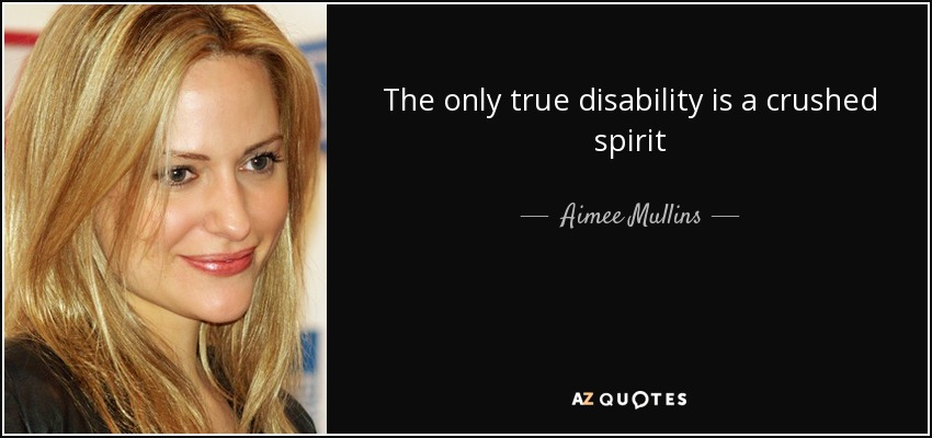 The only true disability is a crushed spirit - Aimee Mullins