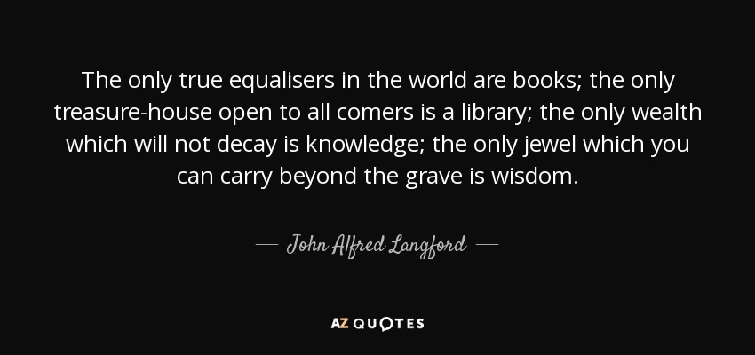 The only true equalisers in the world are books; the only treasure-house open to all comers is a library; the only wealth which will not decay is knowledge; the only jewel which you can carry beyond the grave is wisdom. - John Alfred Langford