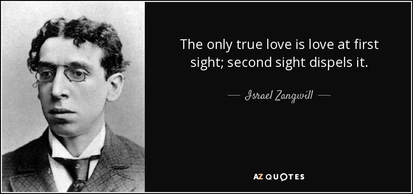 The only true love is love at first sight; second sight dispels it. - Israel Zangwill