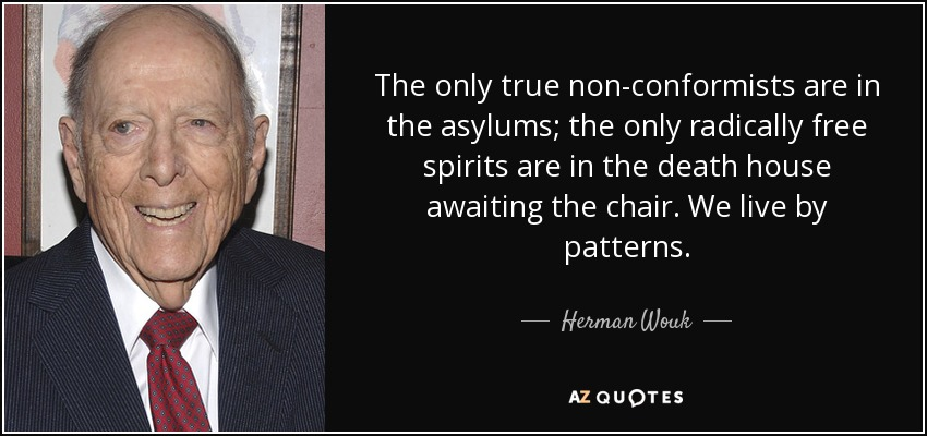 The only true non-conformists are in the asylums; the only radically free spirits are in the death house awaiting the chair. We live by patterns. - Herman Wouk