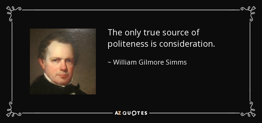 The only true source of politeness is consideration. - William Gilmore Simms