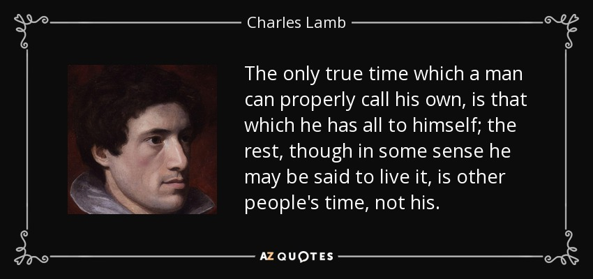 The only true time which a man can properly call his own, is that which he has all to himself; the rest, though in some sense he may be said to live it, is other people's time, not his. - Charles Lamb