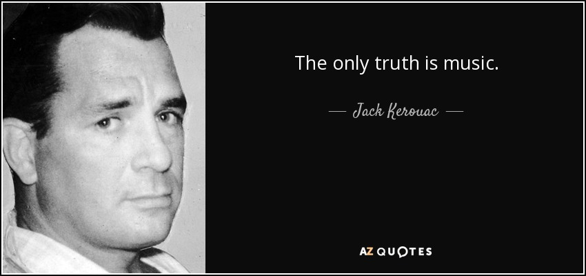 The only truth is music. - Jack Kerouac