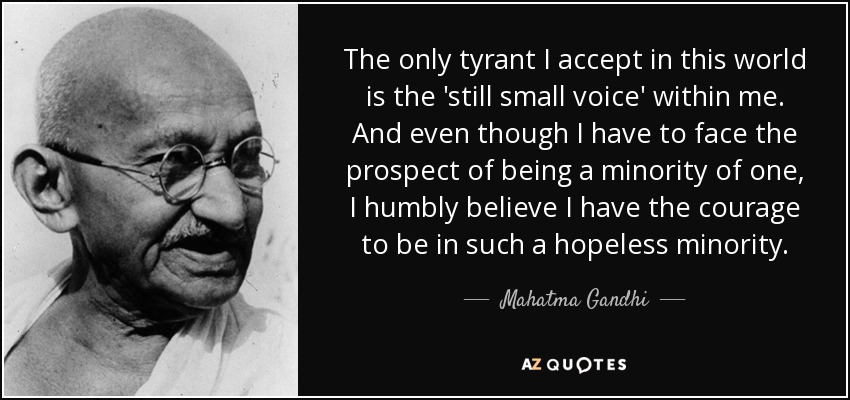 The only tyrant I accept in this world is the 'still small voice' within me. And even though I have to face the prospect of being a minority of one, I humbly believe I have the courage to be in such a hopeless minority. - Mahatma Gandhi