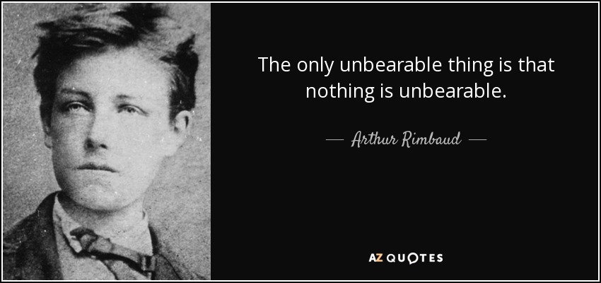 The only unbearable thing is that nothing is unbearable. - Arthur Rimbaud