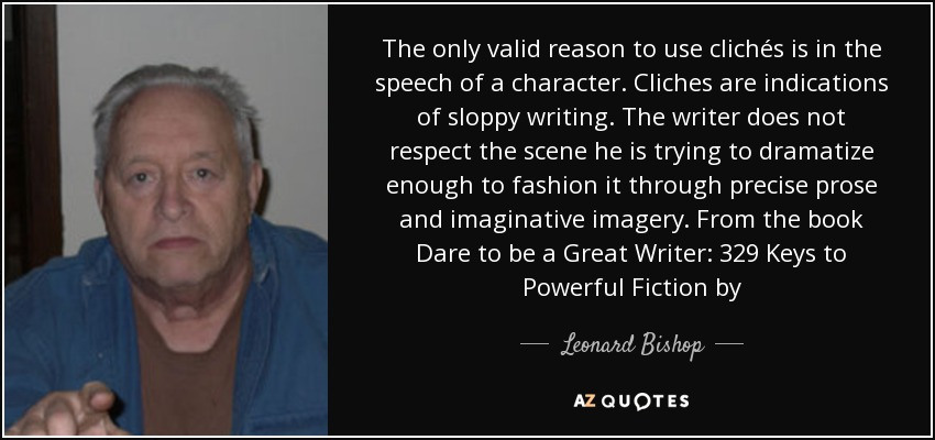 The only valid reason to use clichés is in the speech of a character. Cliches are indications of sloppy writing. The writer does not respect the scene he is trying to dramatize enough to fashion it through precise prose and imaginative imagery. From the book Dare to be a Great Writer: 329 Keys to Powerful Fiction by - Leonard Bishop