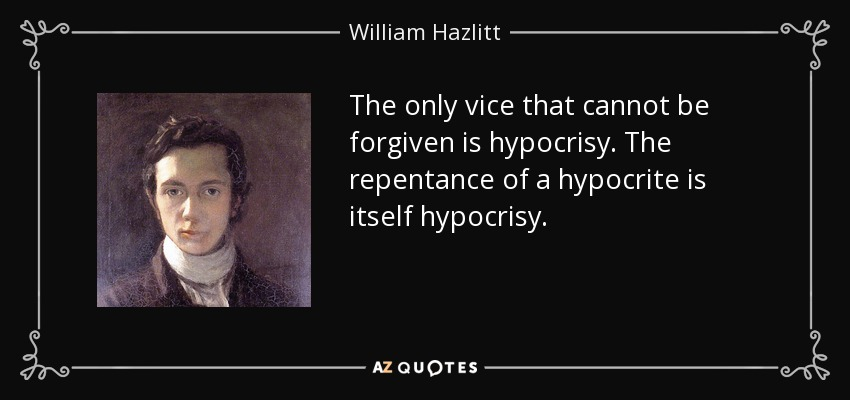 The only vice that cannot be forgiven is hypocrisy. The repentance of a hypocrite is itself hypocrisy. - William Hazlitt
