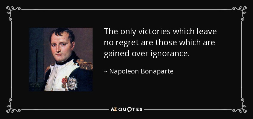 The only victories which leave no regret are those which are gained over ignorance. - Napoleon Bonaparte