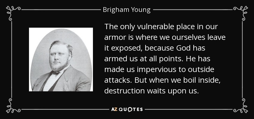 The only vulnerable place in our armor is where we ourselves leave it exposed, because God has armed us at all points. He has made us impervious to outside attacks. But when we boil inside, destruction waits upon us. - Brigham Young, Jr.